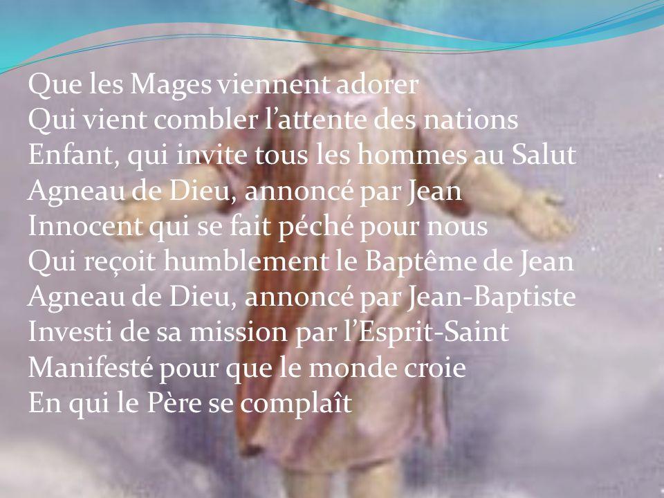 Que les Mages viennent adorer Qui vient combler lattente des nations Enfant, qui invite tous les hommes au Salut Agneau de Dieu, annoncé par Jean Inno