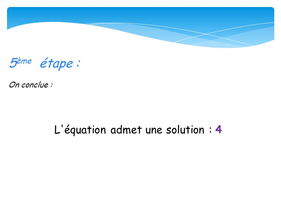 5 ème étape : On conclue : L'équation admet une solution : 4