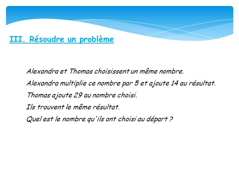 III. Résoudre un problème Alexandra et Thomas choisissent un même nombre. Alexandra multiplie ce nombre par 5 et ajoute 14 au résultat. Thomas ajoute