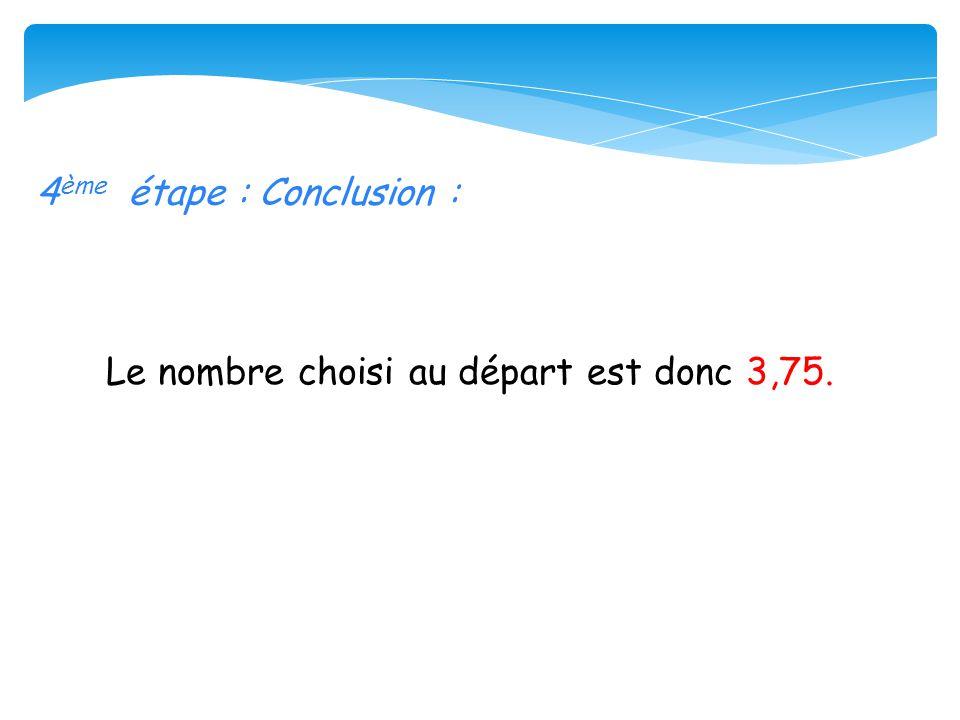 4 ème étape : Conclusion : Le nombre choisi au départ est donc 3,75.