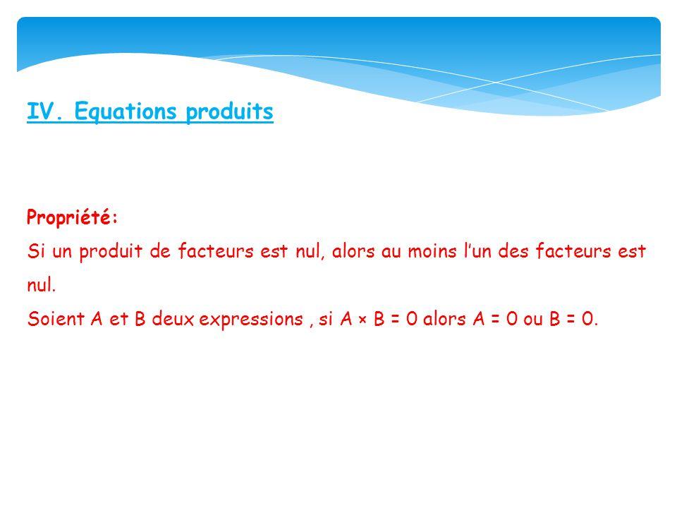 IV. Equations produits Propriété: Si un produit de facteurs est nul, alors au moins lun des facteurs est nul. Soient A et B deux expressions, si A × B