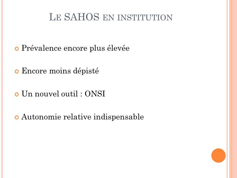 L E SAHOS EN INSTITUTION Prévalence encore plus élevée Encore moins dépisté Un nouvel outil : ONSI Autonomie relative indispensable