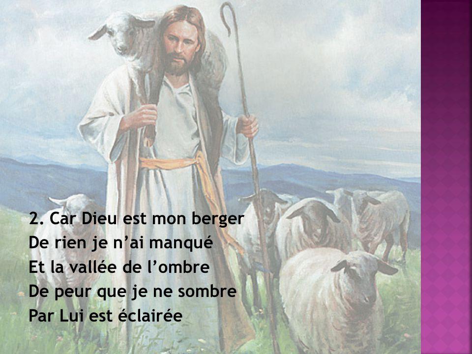2. Car Dieu est mon berger De rien je nai manqué Et la vallée de lombre De peur que je ne sombre Par Lui est éclairée