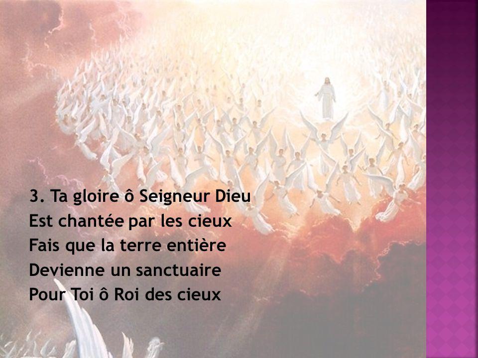 3. Ta gloire ô Seigneur Dieu Est chantée par les cieux Fais que la terre entière Devienne un sanctuaire Pour Toi ô Roi des cieux