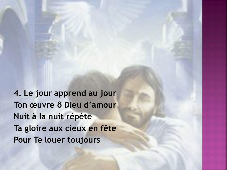 4. Le jour apprend au jour Ton œuvre ô Dieu damour Nuit à la nuit répète Ta gloire aux cieux en fête Pour Te louer toujours