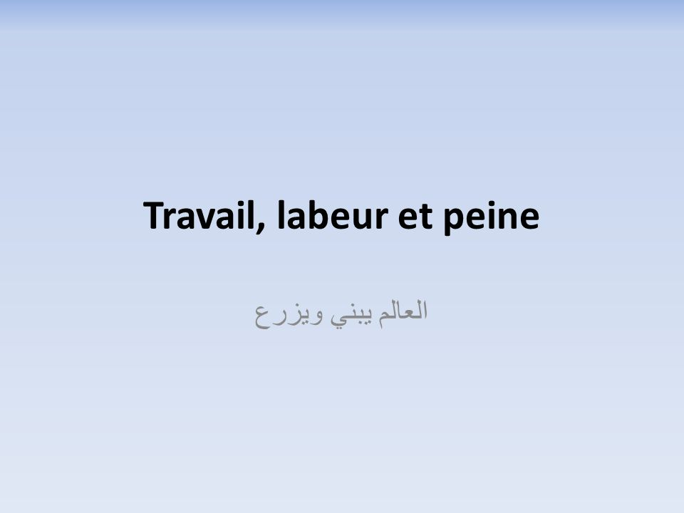 Travail, labeur et peine العالم يبني ويزرع