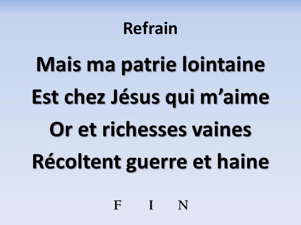 Refrain Mais ma patrie lointaine Est chez Jésus qui maime Or et richesses vaines Récoltent guerre et haine F I N