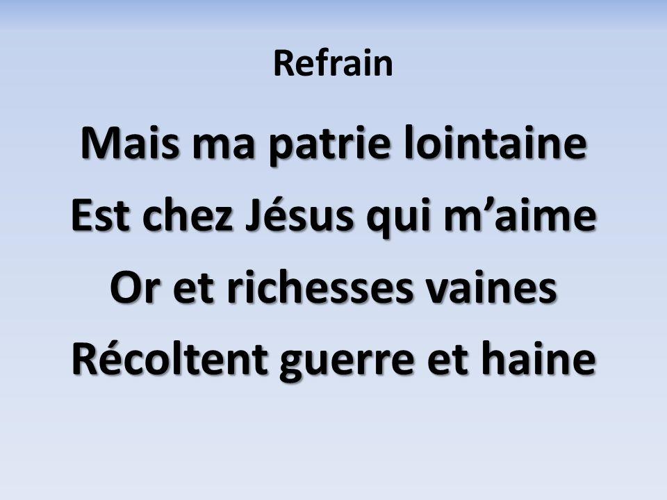 Refrain Mais ma patrie lointaine Est chez Jésus qui maime Or et richesses vaines Récoltent guerre et haine