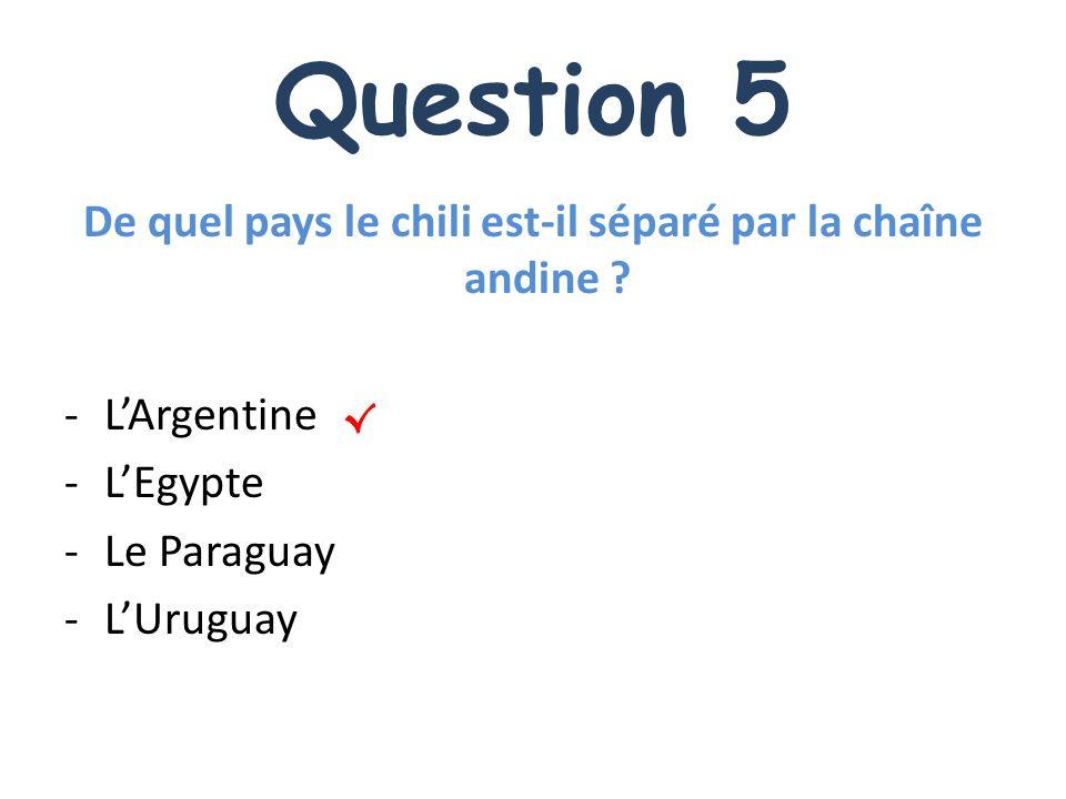 Question 5 De quel pays le chili est-il séparé par la chaîne andine ? -LArgentine -LEgypte -Le Paraguay -LUruguay