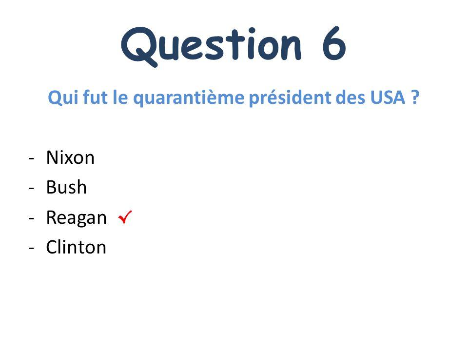 Question 6 Qui fut le quarantième président des USA ? -Nixon -Bush -Reagan -Clinton