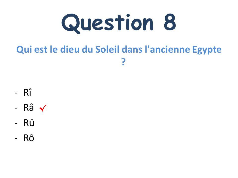 Question 8 Qui est le dieu du Soleil dans l'ancienne Egypte ? -Rî -Râ -Rû -Rô