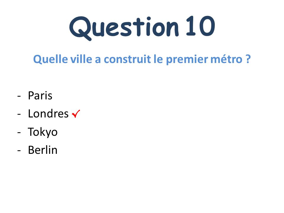 Question 10 Quelle ville a construit le premier métro ? -Paris -Londres -Tokyo -Berlin