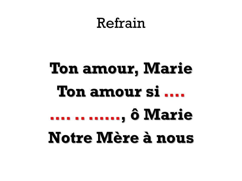Refrain Ton amour, Marie Ton amour si …. …... ……, ô Marie Notre Mère à nous