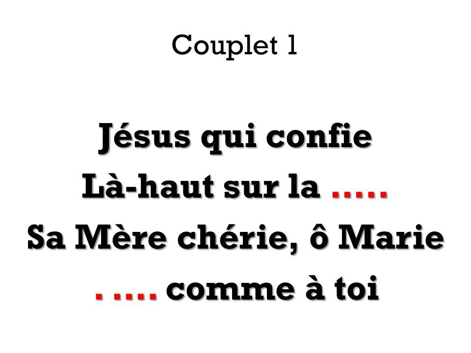 Couplet 1 Jésus qui confie Là-haut sur la ….. Sa Mère chérie, ô Marie. …. comme à toi