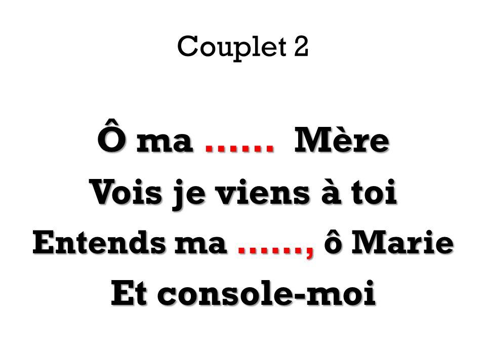 Couplet 2 Ô ma …… Mère Vois je viens à toi Entends ma ……, ô Marie Et console-moi