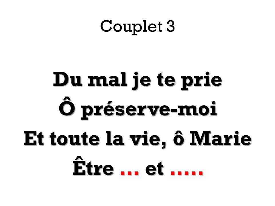 Couplet 3 Du mal je te prie Ô préserve-moi Et toute la vie, ô Marie Être … et …..