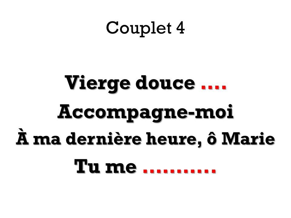 Couplet 4 Vierge douce …. Accompagne-moi À ma dernière heure, ô Marie Tu me ………..
