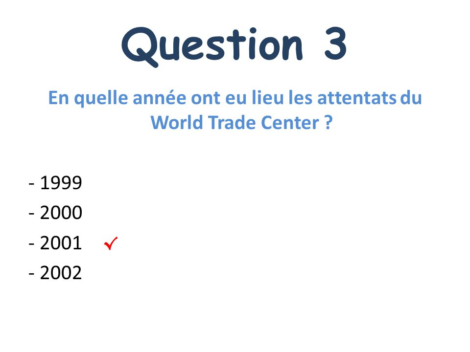 Question 3 En quelle année ont eu lieu les attentats du World Trade Center .