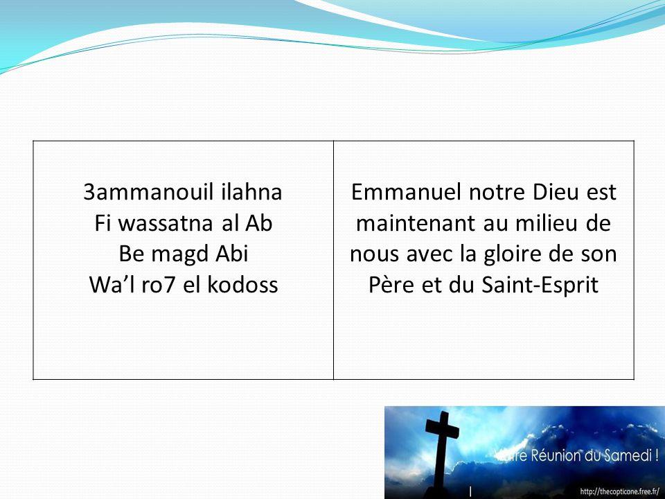 3ammanouil ilahna Fi wassatna al Ab Be magd Abi Wal ro7 el kodoss Emmanuel notre Dieu est maintenant au milieu de nous avec la gloire de son Père et du Saint-Esprit