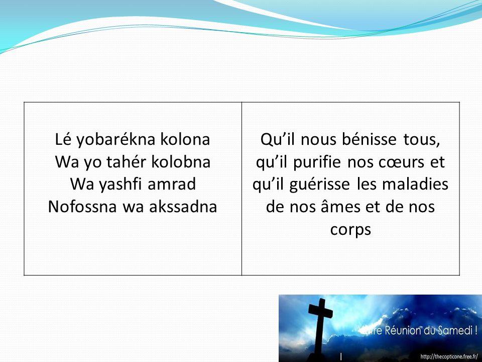 Lé yobarékna kolona Wa yo tahér kolobna Wa yashfi amrad Nofossna wa akssadna Quil nous bénisse tous, quil purifie nos cœurs et quil guérisse les maladies de nos âmes et de nos corps