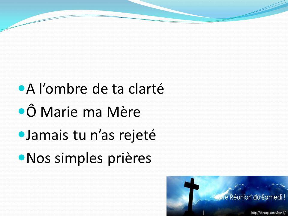 A lombre de ta clarté Ô Marie ma Mère Jamais tu nas rejeté Nos simples prières