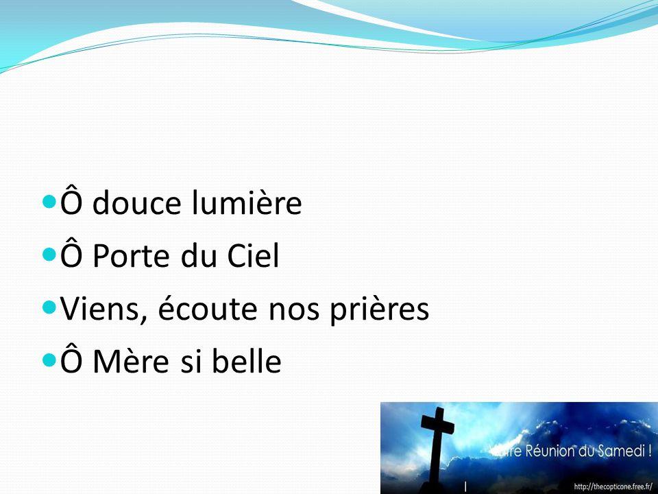Ô douce lumière Ô Porte du Ciel Viens, écoute nos prières Ô Mère si belle