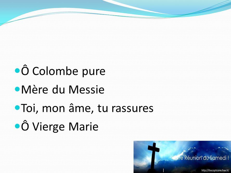 Ô Colombe pure Mère du Messie Toi, mon âme, tu rassures Ô Vierge Marie