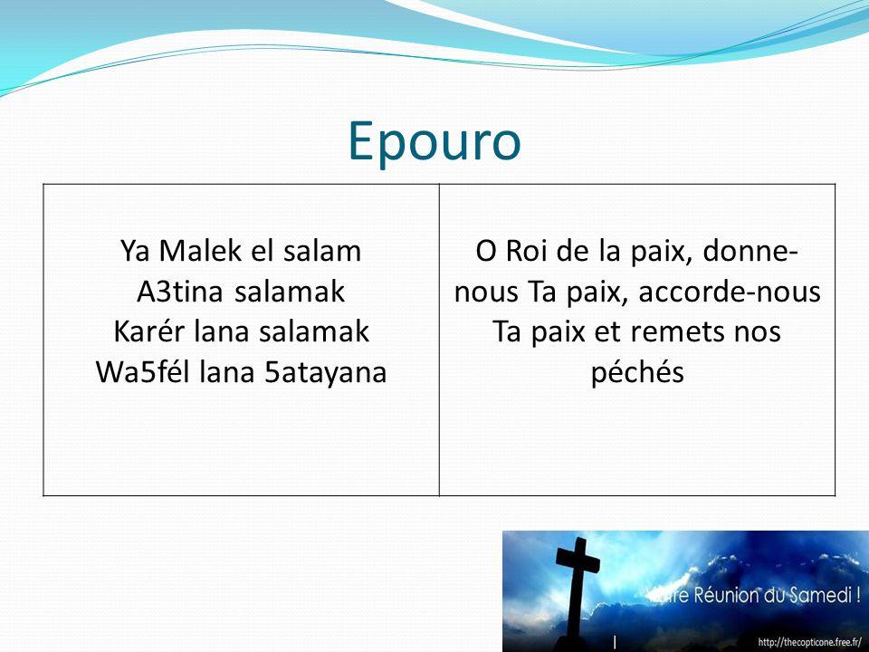 Epouro Ya Malek el salam A3tina salamak Karér lana salamak Wa5fél lana 5atayana O Roi de la paix, donne- nous Ta paix, accorde-nous Ta paix et remets nos péchés