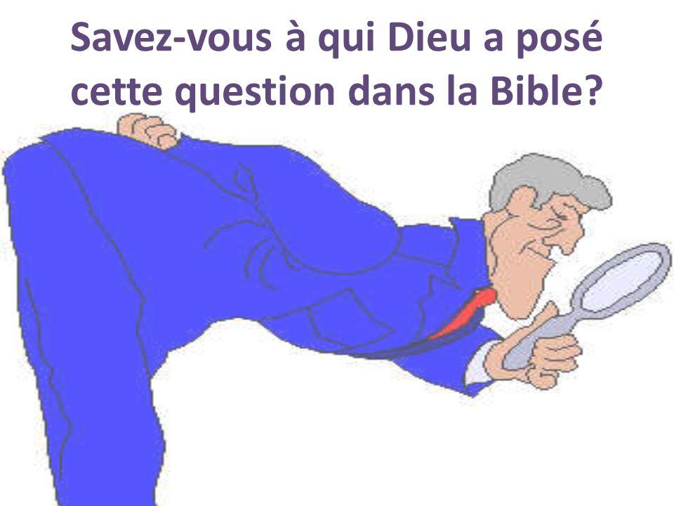 Savez-vous à qui Dieu a posé cette question dans la Bible?