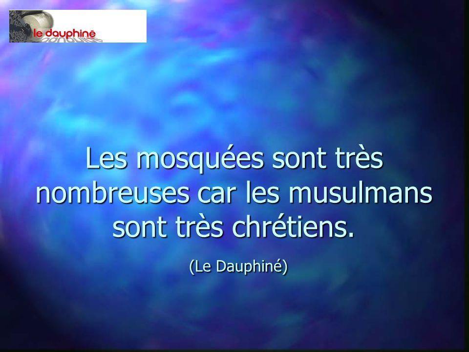 Les mosquées sont très nombreuses car les musulmans sont très chrétiens. (Le Dauphiné)