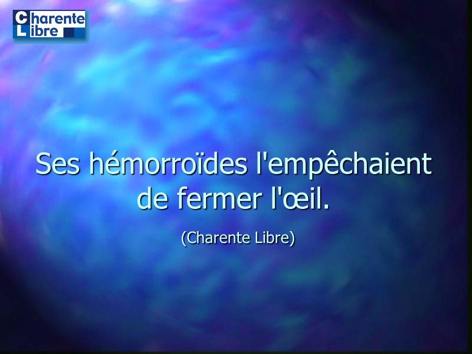 Ses hémorroïdes l empêchaient de fermer l œil. (Charente Libre)
