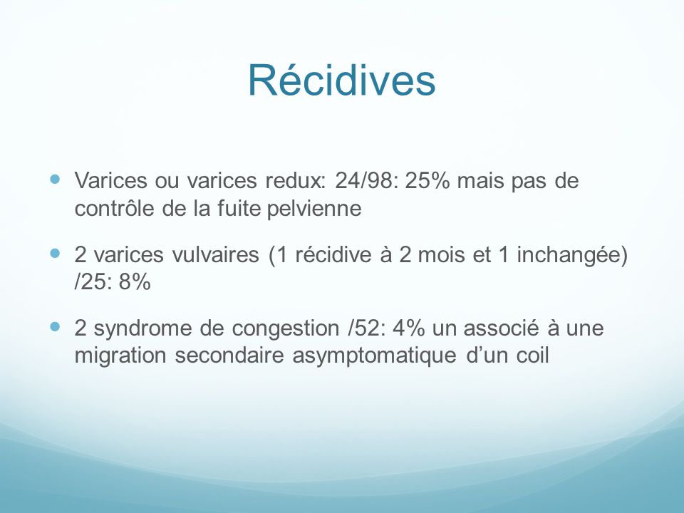 Récidives Varices ou varices redux: 24/98: 25% mais pas de contrôle de la fuite pelvienne 2 varices vulvaires (1 récidive à 2 mois et 1 inchangée) /25