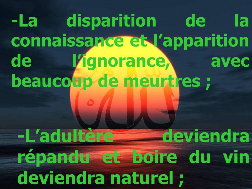 -La disparition de la connaissance et lapparition de lignorance, avec beaucoup de meurtres ; -Ladultère deviendra répandu et boire du vin deviendra naturel ;