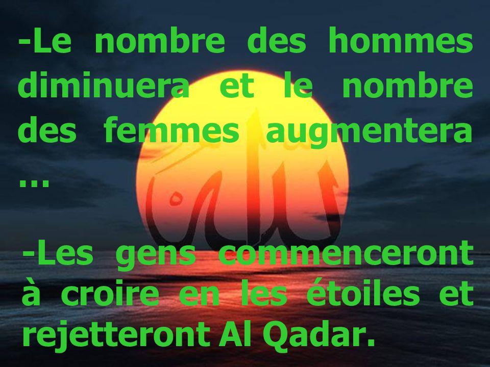 -Le nombre des hommes diminuera et le nombre des femmes augmentera … -Les gens commenceront à croire en les étoiles et rejetteront Al Qadar.