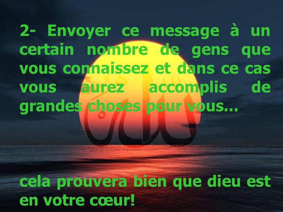 2- Envoyer ce message à un certain nombre de gens que vous connaissez et dans ce cas vous aurez accomplis de grandes choses pour vous...