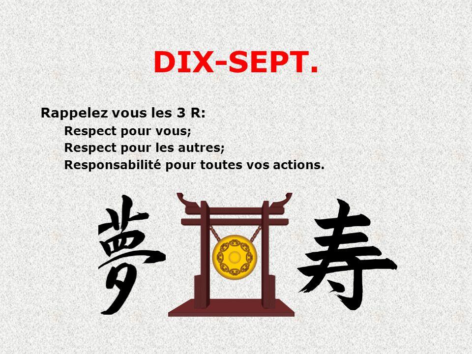 DIX-SEPT. Rappelez vous les 3 R: Respect pour vous; Respect pour les autres; Responsabilité pour toutes vos actions.