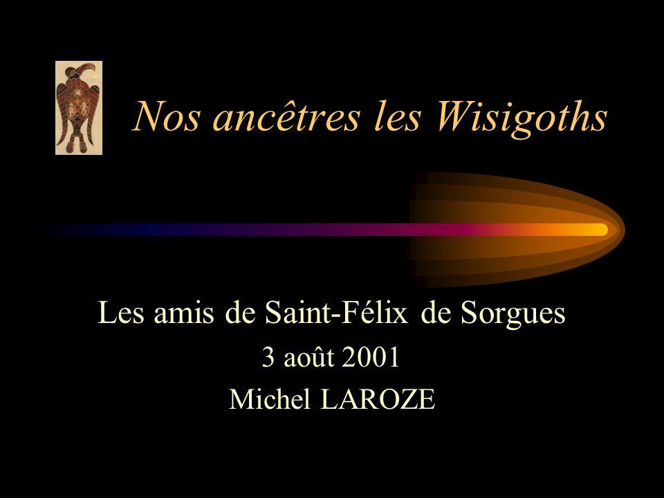 Nos ancêtres les Wisigoths Les amis de Saint-Félix de Sorgues 3 août 2001 Michel LAROZE