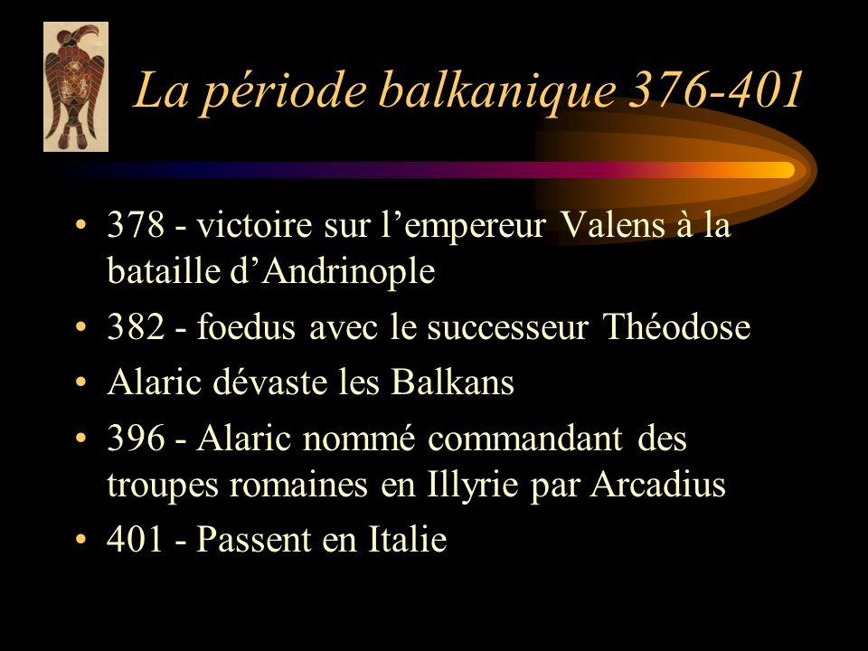 La période balkanique 376-401 378 - victoire sur lempereur Valens à la bataille dAndrinople 382 - foedus avec le successeur Théodose Alaric dévaste les Balkans 396 - Alaric nommé commandant des troupes romaines en Illyrie par Arcadius 401 - Passent en Italie