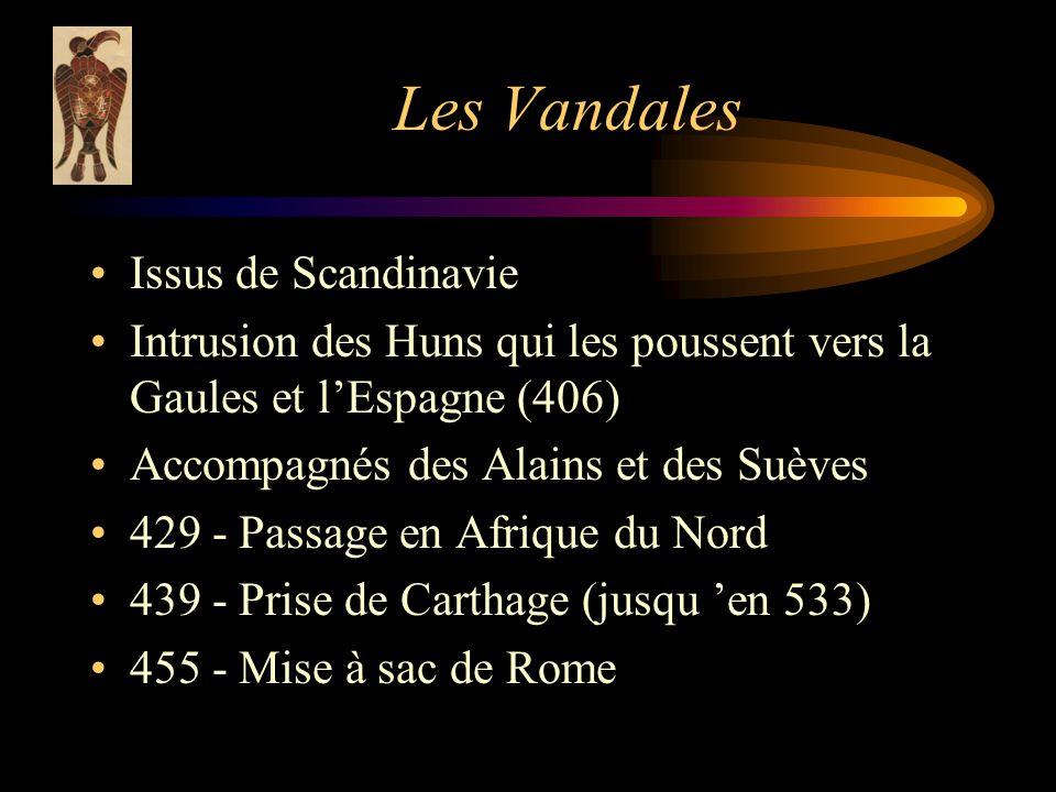 Les Vandales Issus de Scandinavie Intrusion des Huns qui les poussent vers la Gaules et lEspagne (406) Accompagnés des Alains et des Suèves 429 - Passage en Afrique du Nord 439 - Prise de Carthage (jusqu en 533) 455 - Mise à sac de Rome