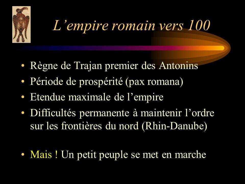 Lempire romain vers 100 Règne de Trajan premier des Antonins Période de prospérité (pax romana) Etendue maximale de lempire Difficultés permanente à maintenir lordre sur les frontières du nord (Rhin-Danube) Mais .