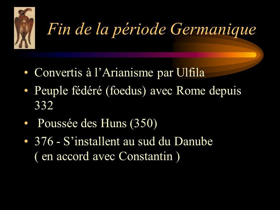 Fin de la période Germanique Convertis à lArianisme par Ulfila Peuple fédéré (foedus) avec Rome depuis 332 Poussée des Huns (350) 376 - Sinstallent au sud du Danube ( en accord avec Constantin )