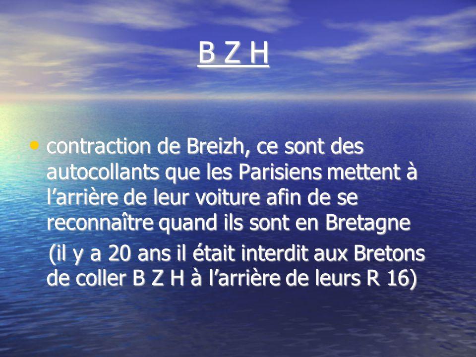 B Z H B Z H contraction de Breizh, ce sont des autocollants que les Parisiens mettent à larrière de leur voiture afin de se reconnaître quand ils sont en Bretagne contraction de Breizh, ce sont des autocollants que les Parisiens mettent à larrière de leur voiture afin de se reconnaître quand ils sont en Bretagne (il y a 20 ans il était interdit aux Bretons de coller B Z H à larrière de leurs R 16) (il y a 20 ans il était interdit aux Bretons de coller B Z H à larrière de leurs R 16)