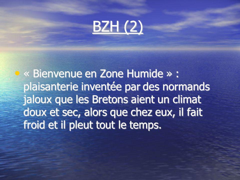 BZH (2) BZH (2) « Bienvenue en Zone Humide » : plaisanterie inventée par des normands jaloux que les Bretons aient un climat doux et sec, alors que chez eux, il fait froid et il pleut tout le temps.