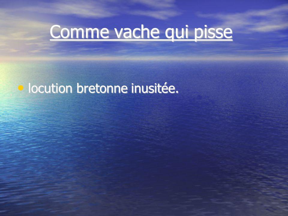 Comme vache qui pisse Comme vache qui pisse locution bretonne inusitée. locution bretonne inusitée.