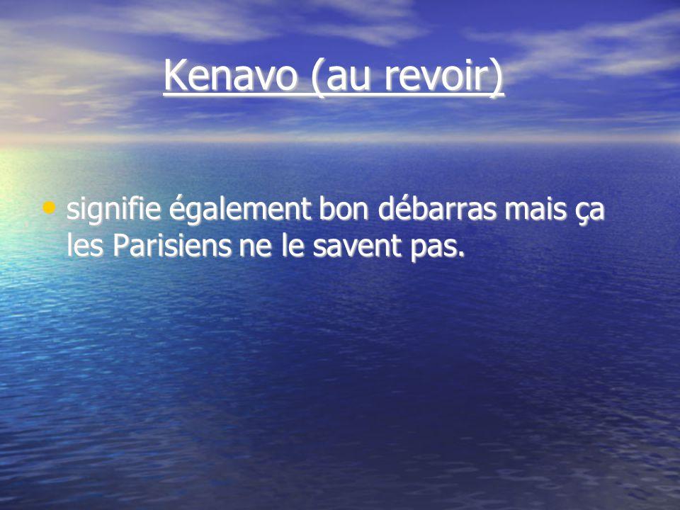 Kenavo (au revoir) Kenavo (au revoir) signifie également bon débarras mais ça les Parisiens ne le savent pas.