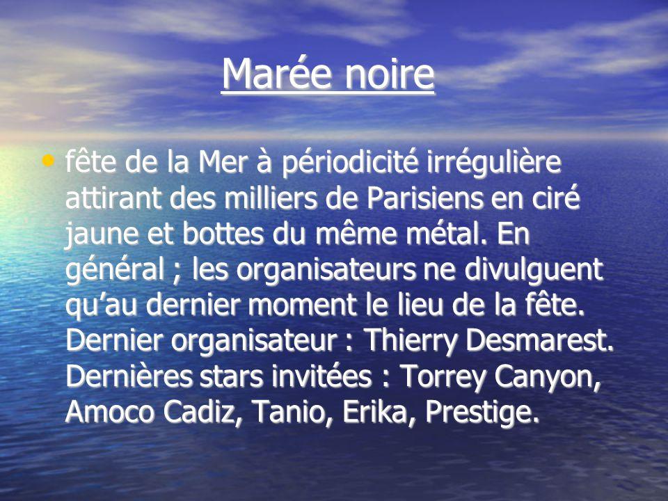 Marée noire Marée noire fête de la Mer à périodicité irrégulière attirant des milliers de Parisiens en ciré jaune et bottes du même métal.