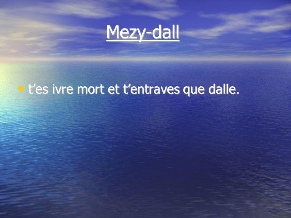 Mezy-dall Mezy-dall tes ivre mort et tentraves que dalle. tes ivre mort et tentraves que dalle.
