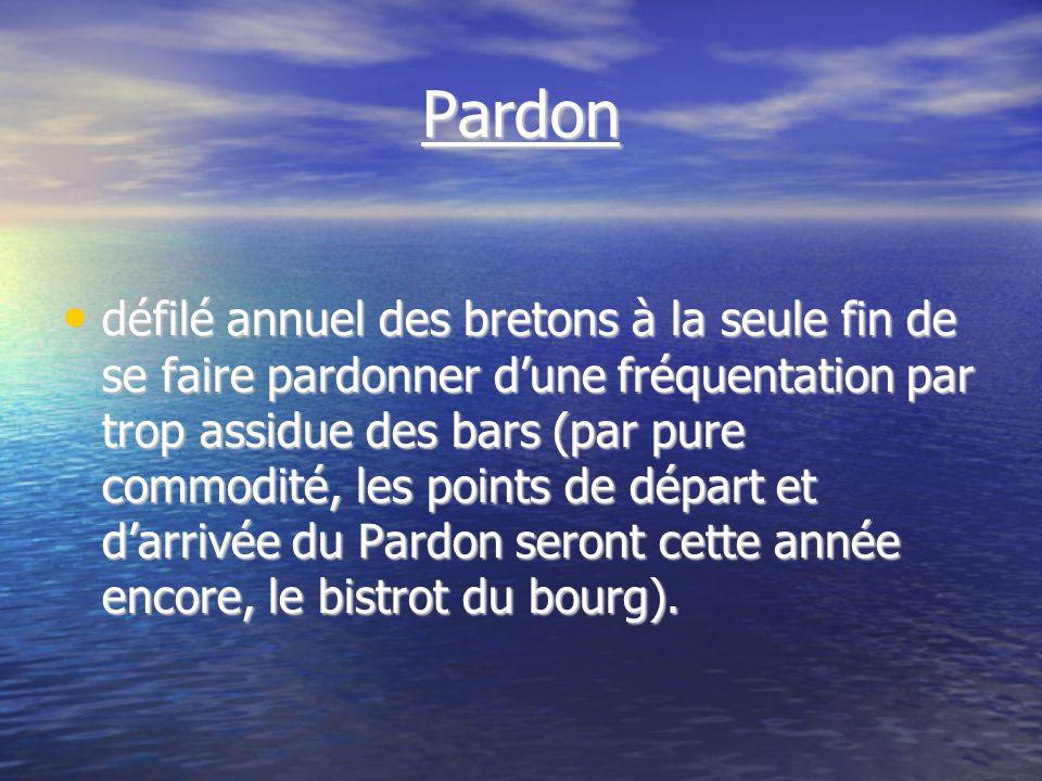 Pardon défilé annuel des bretons à la seule fin de se faire pardonner dune fréquentation par trop assidue des bars (par pure commodité, les points de départ et darrivée du Pardon seront cette année encore, le bistrot du bourg).