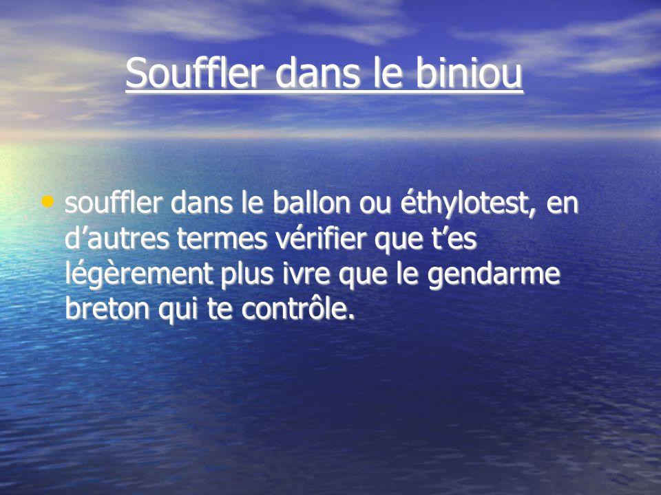 Souffler dans le biniou Souffler dans le biniou souffler dans le ballon ou éthylotest, en dautres termes vérifier que tes légèrement plus ivre que le gendarme breton qui te contrôle.