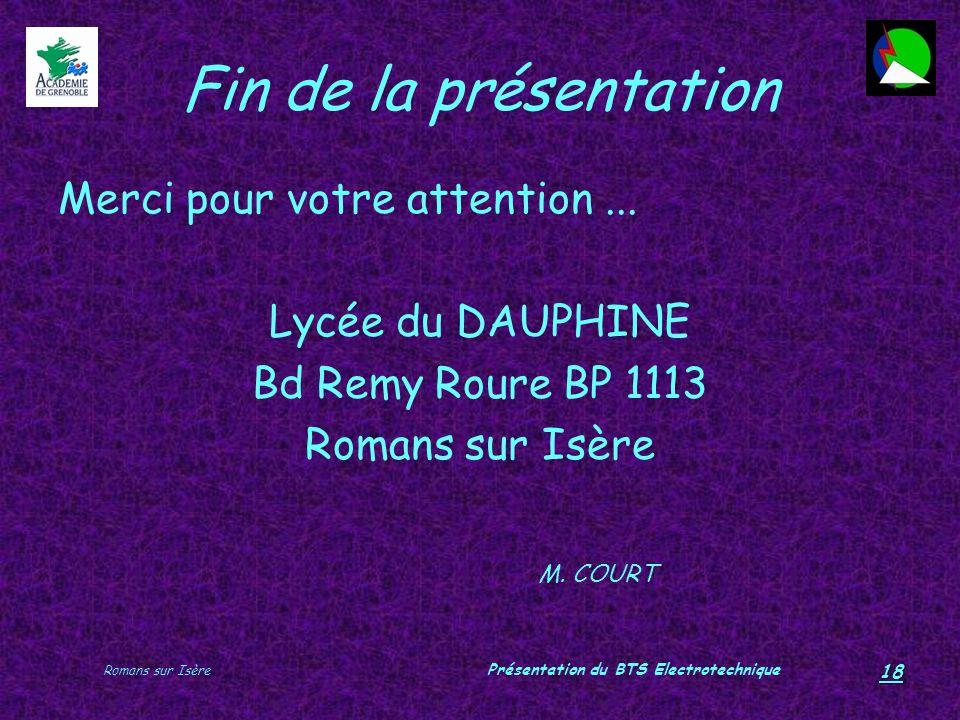 Romans sur Isère Présentation du BTS Electrotechnique 18 Fin de la présentation Merci pour votre attention... Lycée du DAUPHINE Bd Remy Roure BP 1113